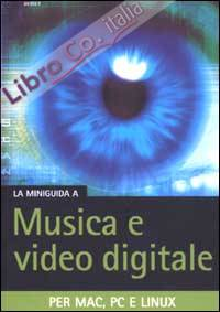 La miniguida a musica e video digitale. Per Mac, PC e Linux