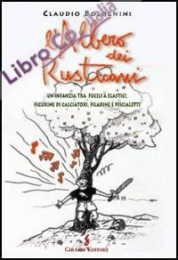L'albero dei rusticani. Un'infanzia tra fucili a elastici, figurine di calciatori, filarine e piscialetti