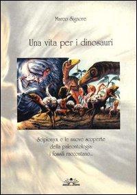 Una vita per i dinosauri. Scipionyx e le nuove scoperte della paleontologia: i fossili raccontano....