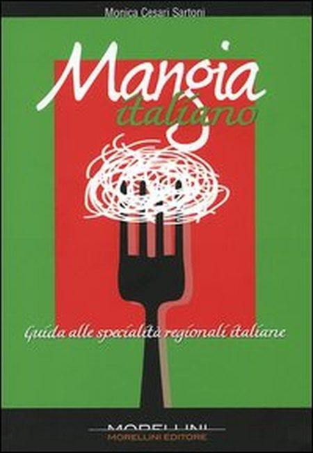 Mangia italiano. Guida alle specialità regionali italiane