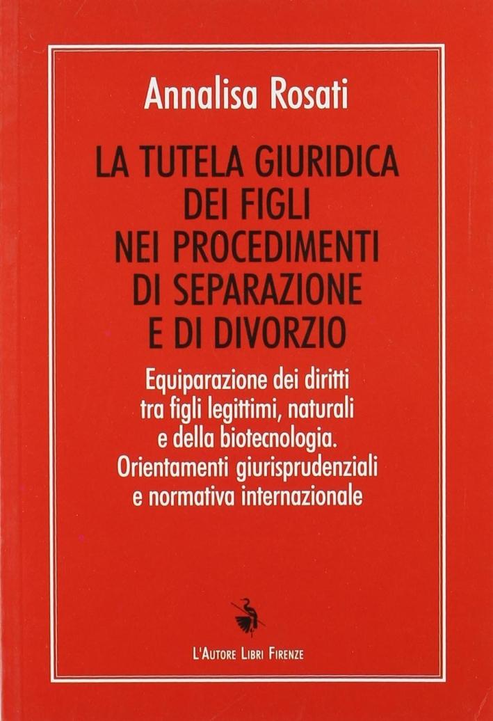 La tutela giuridica dei figli nei procedimenti di separazione e di divorzio. Equiparazione dei diritti tra figli legittimi, naturali e della biotecnologia...