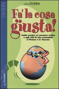 Fa' la cosa giusta! Guida pratica al consumo critico e agli stili di vita sostenibili a Firenze e in Toscana.