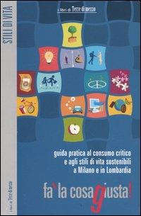 Fa' la cosa giusta! Guida pratica al consumo critico e agli stili di vita sostenibili a Milano e in Lombardia.