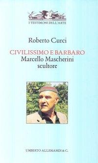 Civilissimo e barbaro. Marcello Mascherini scultore.