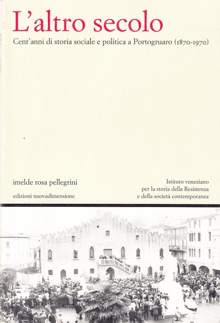 L'altro secolo. Cent'anni di storia sociale e politica a Portogruaro, 1870-1970.