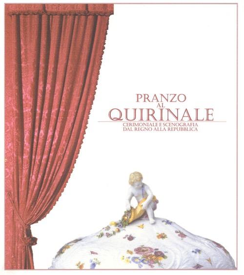 Pranzo al Quirinale. Cerimoniale e scenografia dal Regno alla Repubblica. Catalogo della mostra (Torino, dicembre 2004-febbraio 2005)