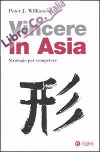 Come Vincere in Asia. Strategie per Competere.