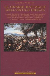 Le grandi battaglie dell'antica Grecia. Dalle guerre persiane alla conquista macedone, da Maratona a Cheronea, i più significativi scontri terrestri e navali di un impero mancato