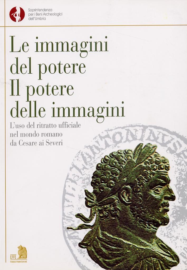 Le immagini del potere. Il potere delle immagini. L'uso del ritratto ufficiale nel mondo romano da Cesare ai Severi