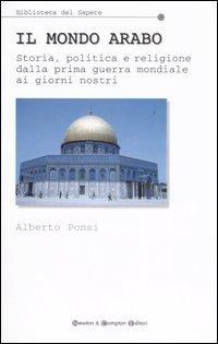 Il mondo arabo. Storia, politica e religione dalla prima guerra mondiale ai giorni nostri