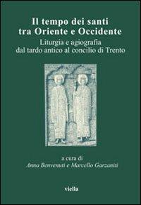 Il tempo dei santi tra Oriente e Occidente. Liturgia e agiografia dal tardo antico al Concilio di Trento