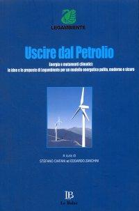 Uscire dal Petrolio. Energia e Mutamenti Climatici. Le Idee e le Proposte di Legambiente per un Modello Energetico Pulito, Moderno e Sicuro