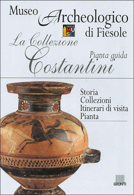 La Collezione Costantini. Pianta Guida. Museo Archeologico di Fiesole - Storia. Collezioni. Itinerari di Visita. Pianta.
