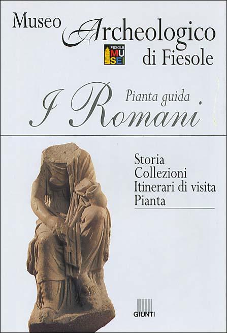 I Romani. Pianta Guida. Museo Archeologico di Fiesole -Storia. Collezioni. Itinerari di Visita. Pianta.