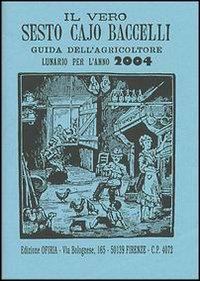 Il vero Sesto Cajo Baccelli. Guida dell'agricoltore. Lunario per l'anno 2004.