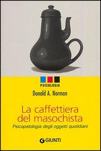 La caffettiera del masochista. Psicopatologia degli oggetti quotidiani.