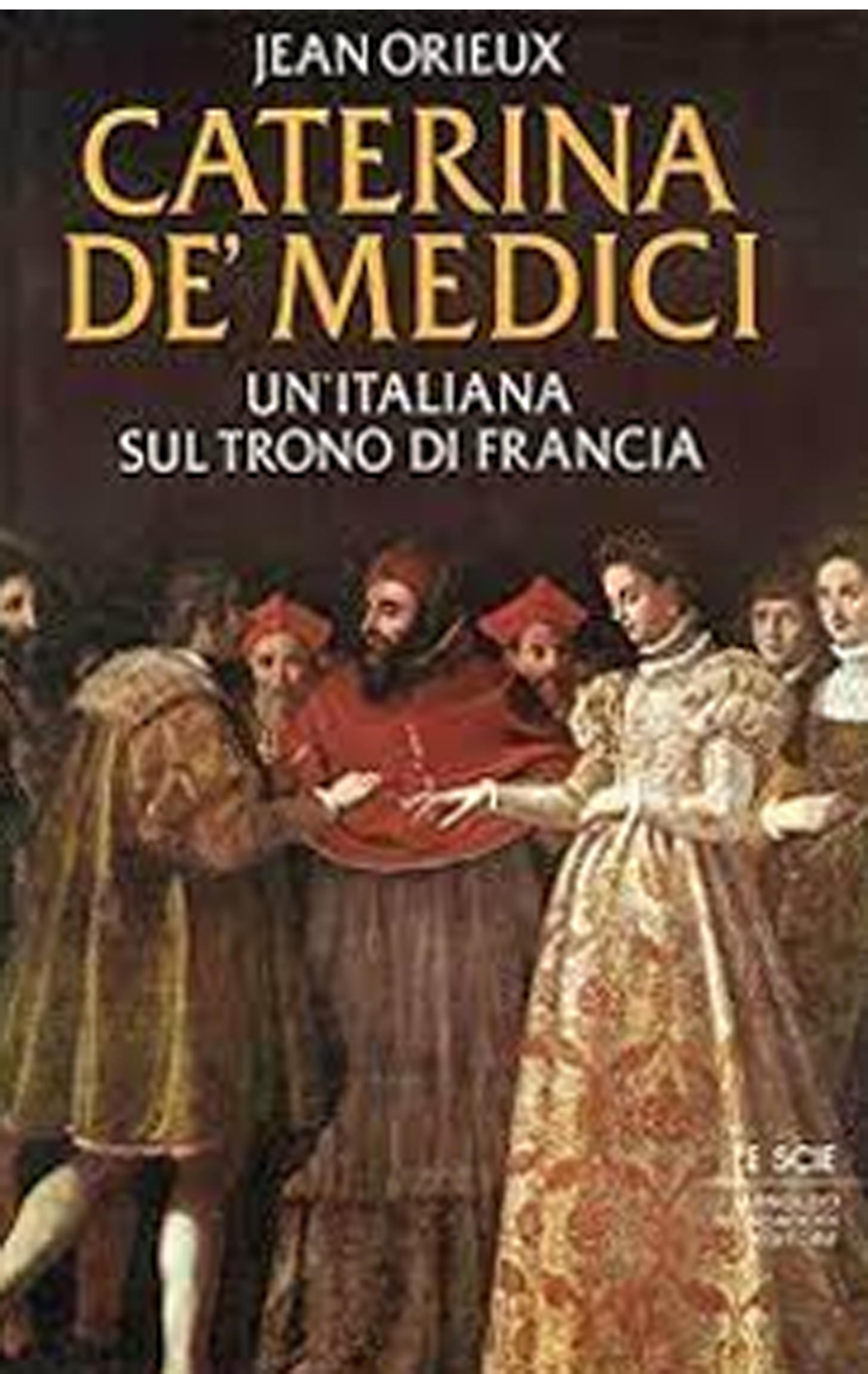 Caterina De' Medici. Un'Italiana sul Trono di Francia