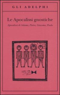 Le apocalissi gnostiche. Apocalisse di Adamo, Pietro, Giacomo, Paolo.