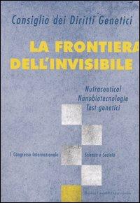La frontiera dell'invisibile. Nutraceutical, nanobiotecnologie, test genetici. 1° Congresso internazionale. Scienza e società.
