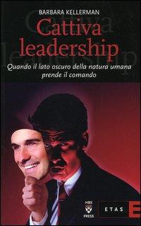 Cattiva leadership. Quando il lato oscuro della natura umana prende il comando
