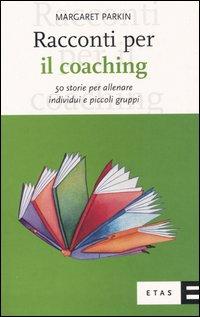 Racconti per il coaching. 50 storie per allenare individui e piccoli gruppi.