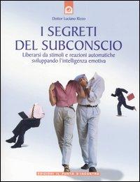 I segreti del subconscio. Liberarsi da stimoli e reazioni automatiche sviluppando l'intelligenza emotiva