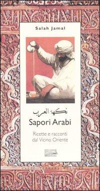 Sapori arabi. Ricette e racconti dal Vicino Oriente.