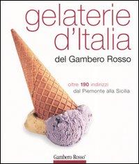 Gelaterie d'Italia del Gambero Rosso. Oltre 190 indirizzi dal Piemonte alla Sicilia. Ediz. illustrata