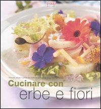 Cucinare con erbe e fiori. Profumi, aromi e sapori per portare la fantasia sulla vostra tavola