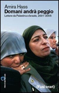 Domani andrà peggio. Lettere da Palestina e Israele, 2001-2005.