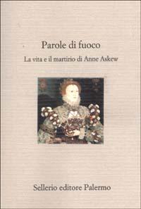 Parole di fuoco. La vita e il martirio di Anne Askew.