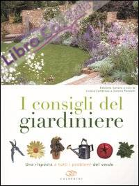I consigli del giardiniere. Una risposta a tutti i problemi del verde.