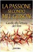 La passione secondo Mel Gibson. Guida alla lettura del film.