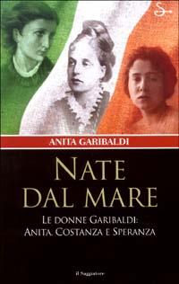 Nate dal mare. Le donne di Garibaldi: Anita, Costanza e Speranza.