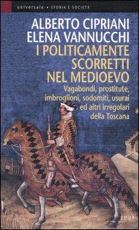 I politicamente scorretti nel Medioevo. Vagabondi, prostitute, imbroglioni, sodomiti, usurai ed altri irregolari della Toscana.