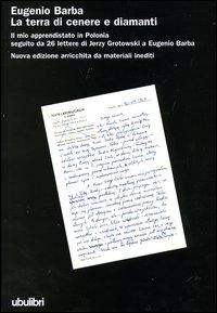La terra di cenere e diamanti. Il mio apprendistato in Polonia seguito da 26 lettere di Jerzy Grotowski a Eugenio Barba