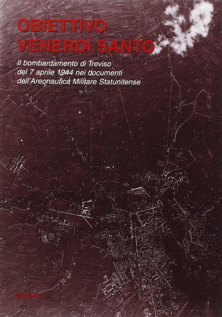 Obiettivo Venerdì Santo. Il bombardamento di Treviso del 7 aprile 1944 nei documenti dell'Aeronautica Militare Statunitense