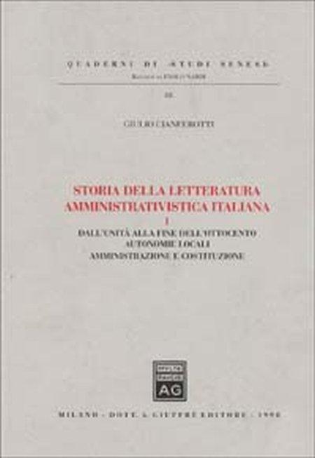 Storia della letteratura amministrativistica italiana. Vol. 1: Dall'Unità alla fine dell'ottocento: autonomie locali, amministrazione e Costituzione