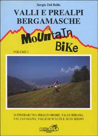 Valli e Prealpi bergamasche in mountain bike. Vol. 1: 20 itinerari tra Prealpi Orobie, valle Seriana, val Cavallina, valle di Scalve e alto Sebino...
