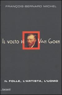 Il volto di Van Gogh. Il folle, l'artista, l'uomo