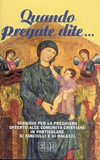 Quando pregate dite... Sussidio per la preghiera offerto alle comunità cristiane in particolare ai fanciulli e ai ragazzi.