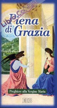 Piena di grazia. Preghiere alla Vergine Maria