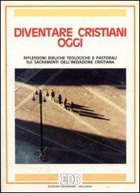 Diventare cristiani oggi. Riflessioni bibliche teologiche e pastorali sui sacramenti dell'iniziazione cristiana