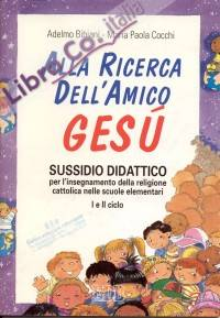 Alla Ricerca dell'Amico Gesù. Sussidio Didattico Per l'Insegnamento della Religione Cattolica nelle Scuole Elementari. 1° e 2° Ciclo.