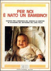 Per noi è nato un bambino! Sussidio per l'annuncio del vangelo ai genitori in occasione del battesimo del loro figlio