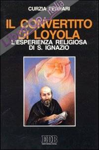 Il convertito di Loyola. L'esperienza religiosa di s. Ignazio.