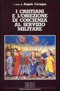 I cristiani e l'obiezione di coscienza al servizio militare. Nella Bibbia, nella storia della chiesa, nella teologia contemporanea