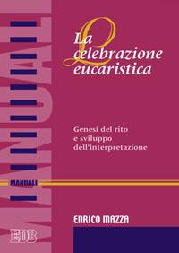 La celebrazione eucaristica. Genesi del rito e sviluppo dell'interpretazione