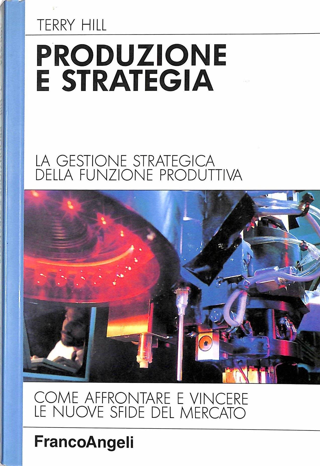 Produzione e strategia. La gestione strategica della funzione produttiva. Come affrontare e vincere le nuove sfide del mercato