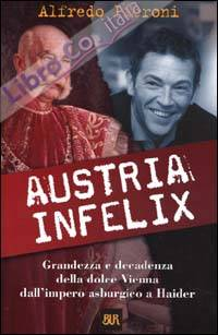 Austria infelix. Grandezza e decadenza della dolce Vienna dall'impero asburgico a Haider